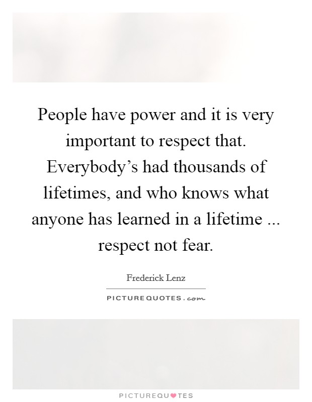 People have power and it is very important to respect that. Everybody's had thousands of lifetimes, and who knows what anyone has learned in a lifetime ... respect not fear Picture Quote #1