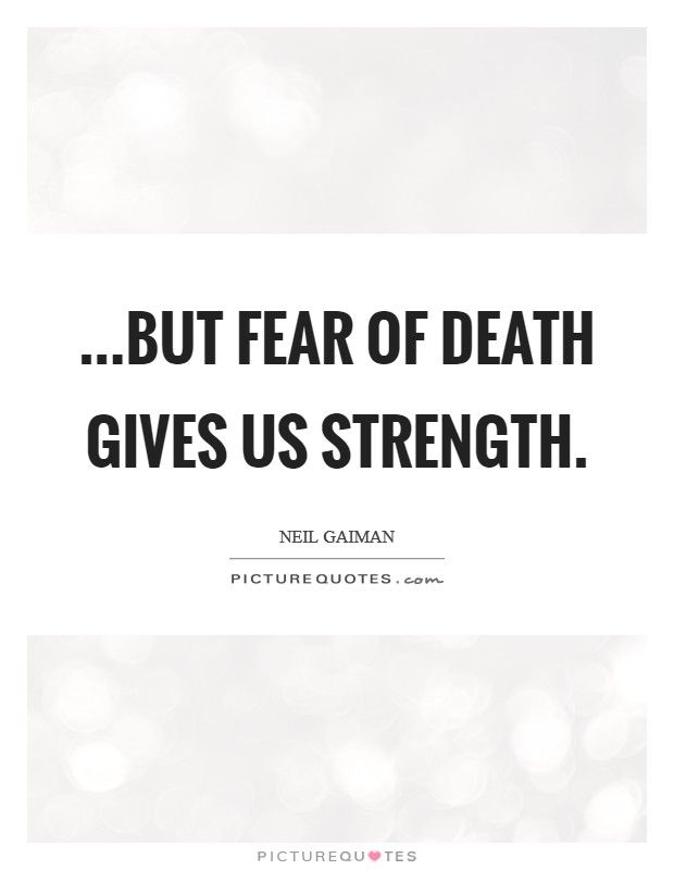...but fear of death gives us strength Picture Quote #1