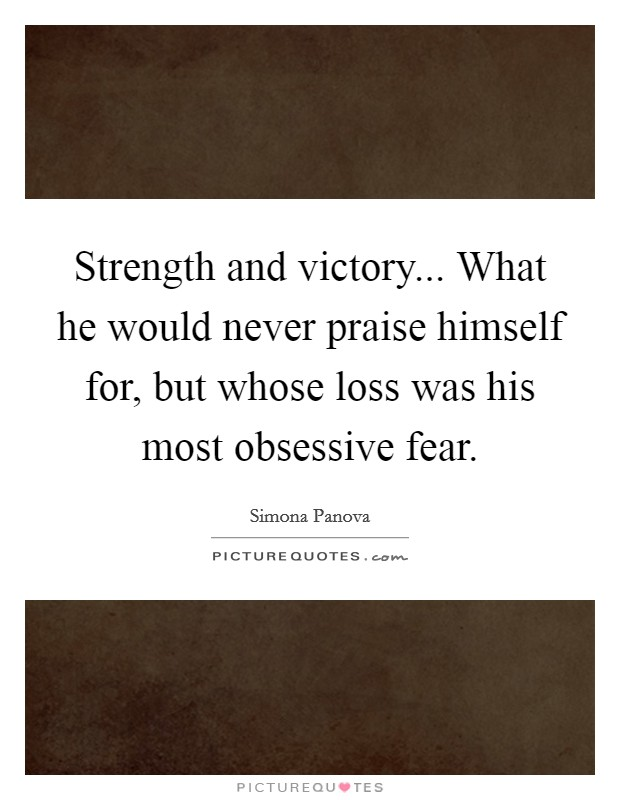 Strength and victory... What he would never praise himself for, but whose loss was his most obsessive fear. Picture Quote #1