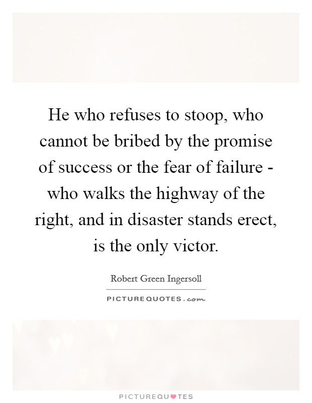 He who refuses to stoop, who cannot be bribed by the promise of success or the fear of failure - who walks the highway of the right, and in disaster stands erect, is the only victor Picture Quote #1