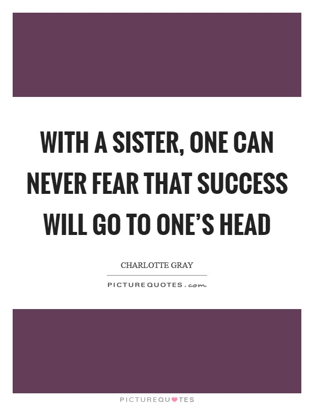With a sister, one can never fear that success will go to one's head Picture Quote #1