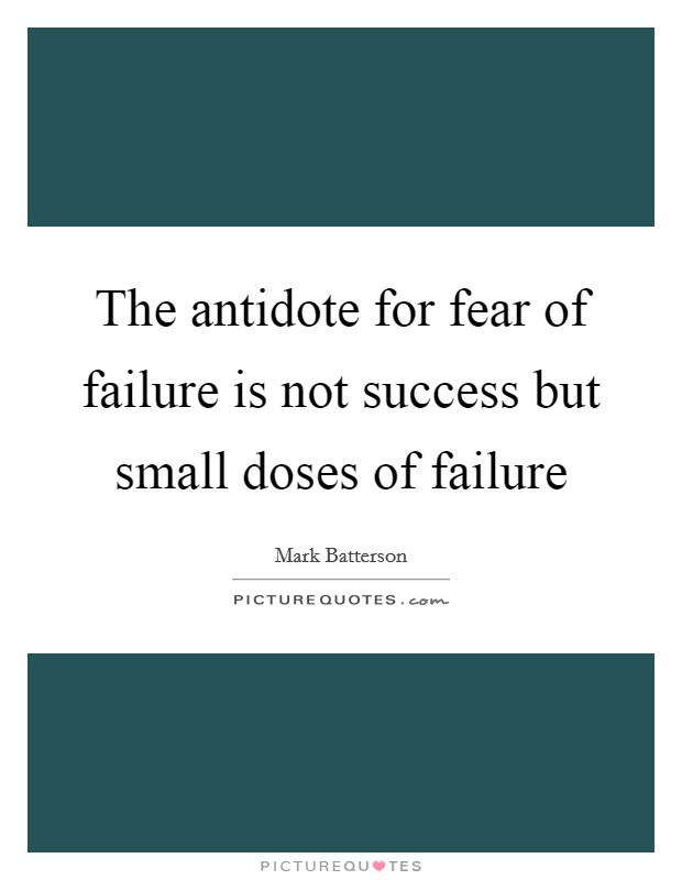 The antidote for fear of failure is not success but small doses of failure Picture Quote #1