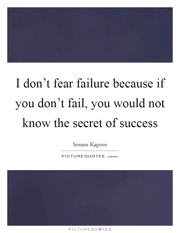 I don't fear failure because if you don't fail, you would not know the secret of success Picture Quote #1