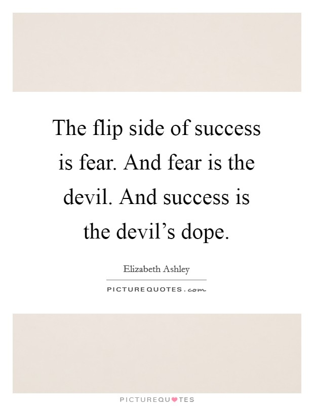 The flip side of success is fear. And fear is the devil. And success is the devil's dope Picture Quote #1
