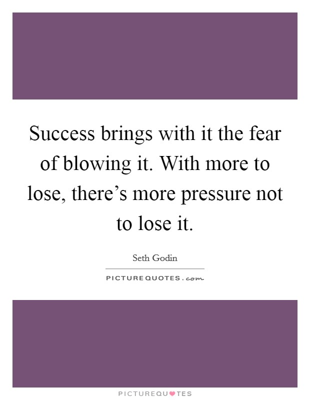 Success brings with it the fear of blowing it. With more to lose, there's more pressure not to lose it Picture Quote #1