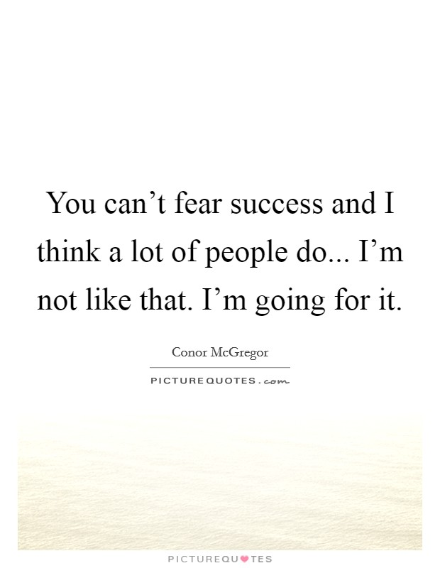 You can't fear success and I think a lot of people do... I'm not like that. I'm going for it Picture Quote #1