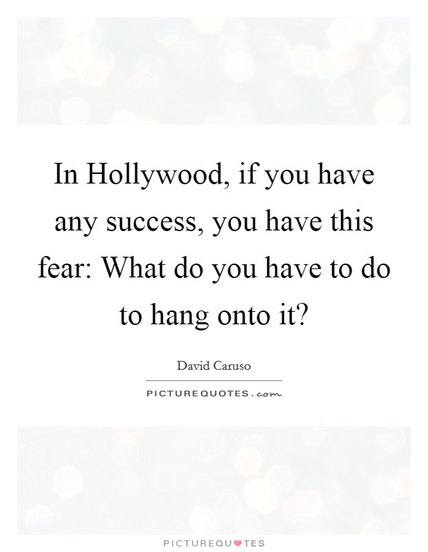 In Hollywood, if you have any success, you have this fear: What do you have to do to hang onto it? Picture Quote #1