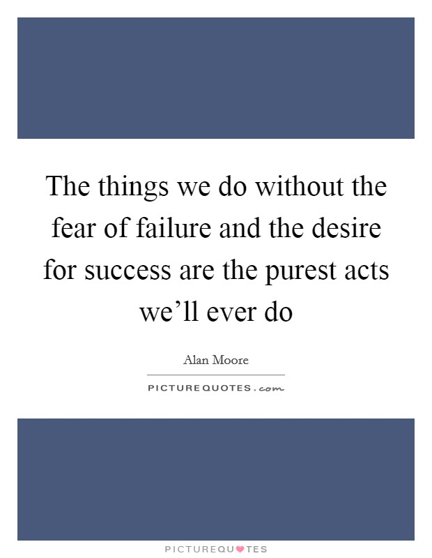 The things we do without the fear of failure and the desire for success are the purest acts we'll ever do Picture Quote #1
