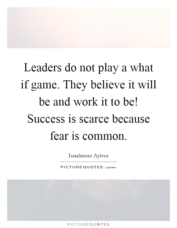 Leaders do not play a what if game. They believe it will be and work it to be! Success is scarce because fear is common Picture Quote #1