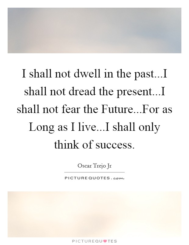 I shall not dwell in the past...I shall not dread the present...I shall not fear the Future...For as Long as I live...I shall only think of success. Picture Quote #1