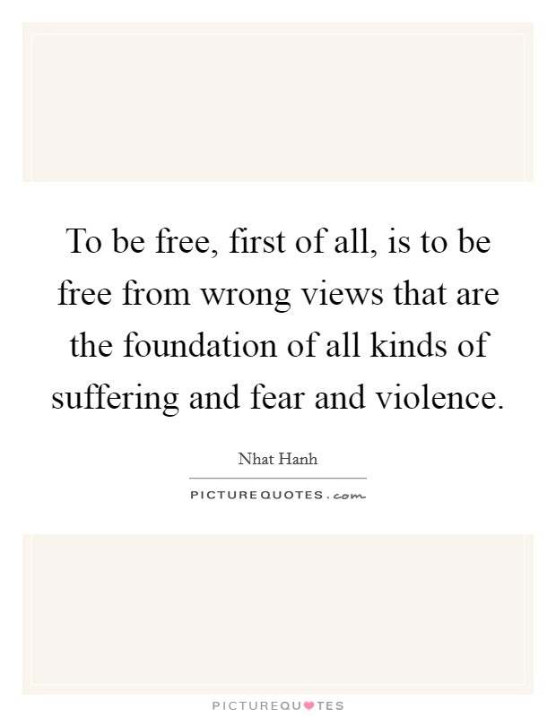 To be free, first of all, is to be free from wrong views that are the foundation of all kinds of suffering and fear and violence Picture Quote #1