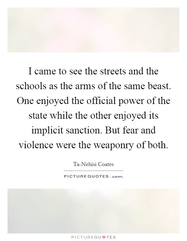 I came to see the streets and the schools as the arms of the same beast. One enjoyed the official power of the state while the other enjoyed its implicit sanction. But fear and violence were the weaponry of both Picture Quote #1