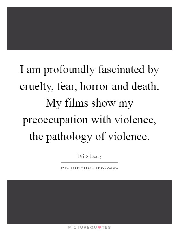 I am profoundly fascinated by cruelty, fear, horror and death. My films show my preoccupation with violence, the pathology of violence Picture Quote #1