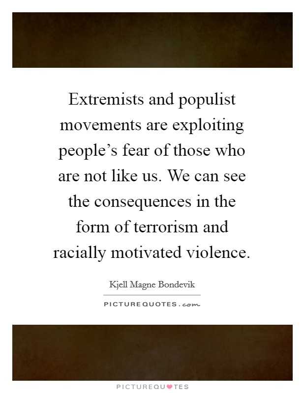 Extremists and populist movements are exploiting people's fear of those who are not like us. We can see the consequences in the form of terrorism and racially motivated violence Picture Quote #1