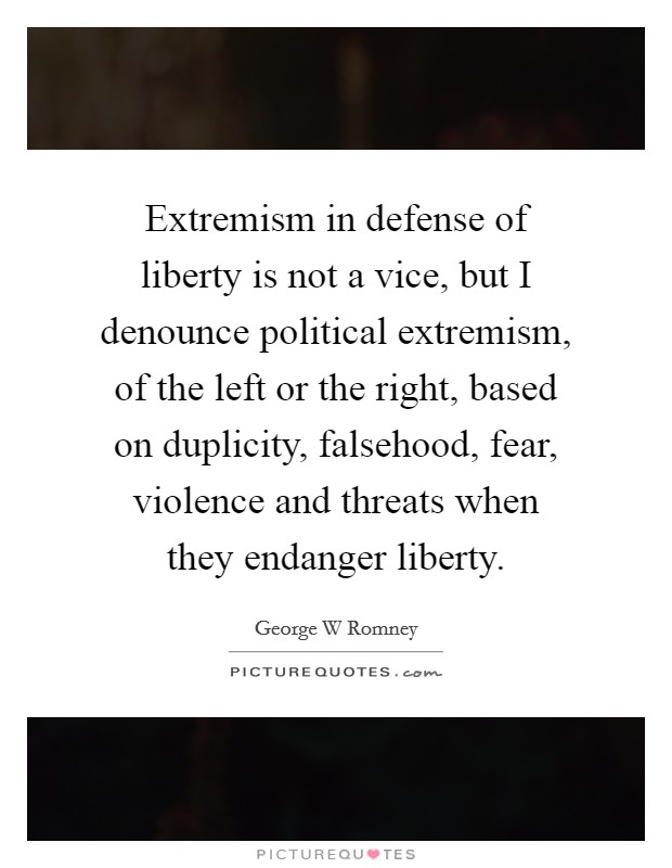 Extremism in defense of liberty is not a vice, but I denounce political extremism, of the left or the right, based on duplicity, falsehood, fear, violence and threats when they endanger liberty Picture Quote #1