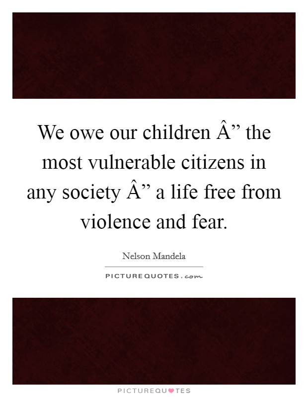 "We owe our children "" the most vulnerable citizens in any society "" a life free from violence and fear Picture Quote #1"