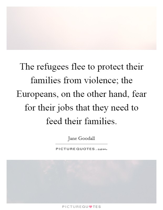 The refugees flee to protect their families from violence; the Europeans, on the other hand, fear for their jobs that they need to feed their families Picture Quote #1