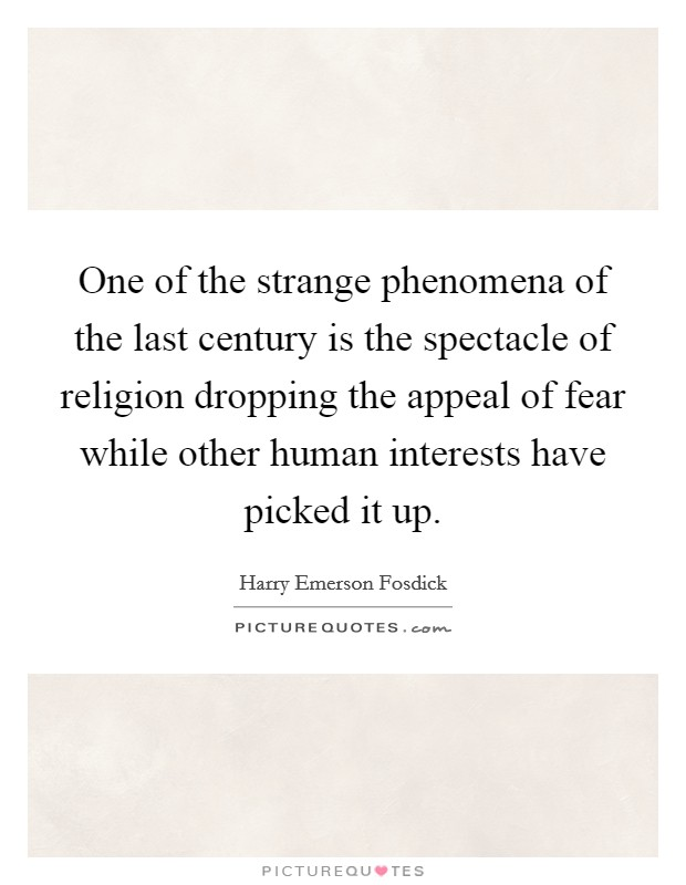 One of the strange phenomena of the last century is the spectacle of religion dropping the appeal of fear while other human interests have picked it up Picture Quote #1