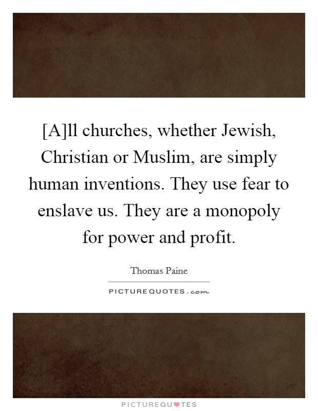 [A]ll churches, whether Jewish, Christian or Muslim, are simply human inventions. They use fear to enslave us. They are a monopoly for power and profit Picture Quote #1
