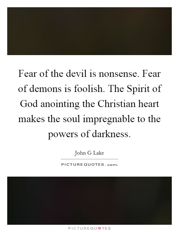 Fear of the devil is nonsense. Fear of demons is foolish. The Spirit of God anointing the Christian heart makes the soul impregnable to the powers of darkness Picture Quote #1
