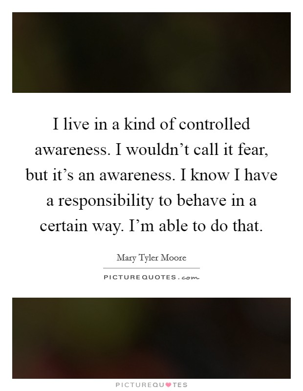 I live in a kind of controlled awareness. I wouldn't call it fear, but it's an awareness. I know I have a responsibility to behave in a certain way. I'm able to do that Picture Quote #1