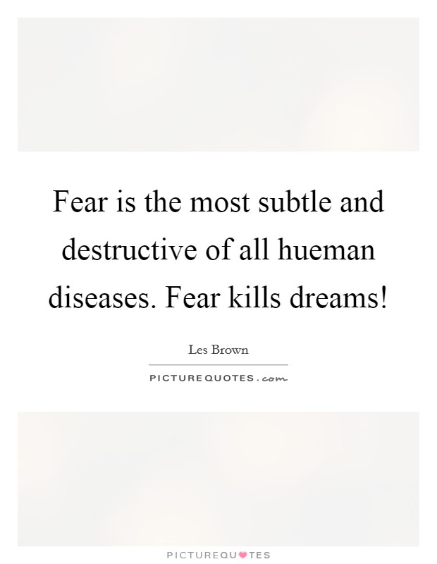 Fear is the most subtle and destructive of all hueman diseases. Fear kills dreams! Picture Quote #1