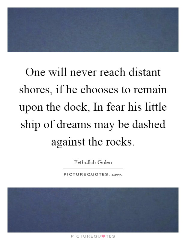 One will never reach distant shores, if he chooses to remain upon the dock, In fear his little ship of dreams may be dashed against the rocks Picture Quote #1