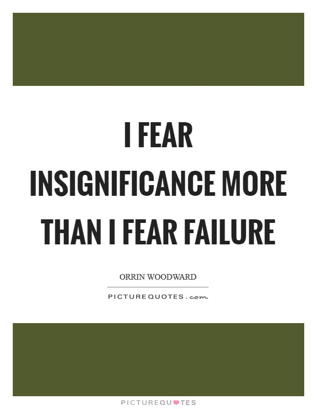 I fear insignificance more than I fear failure Picture Quote #1