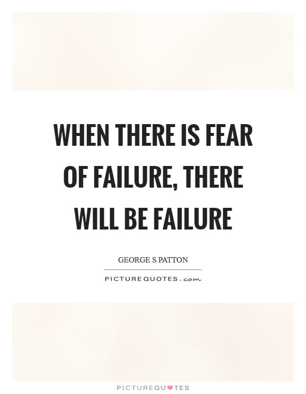 When there is fear of failure, there will be failure ...