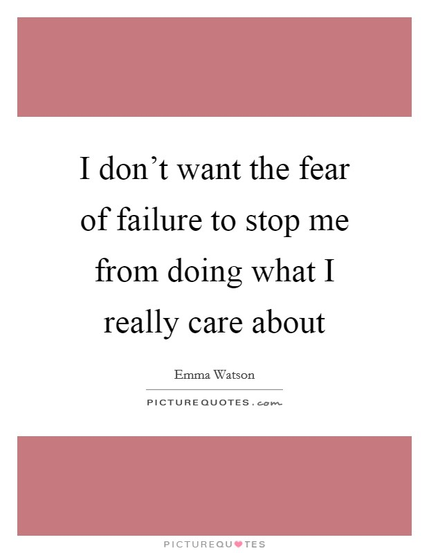 I don't want the fear of failure to stop me from doing what I really care about Picture Quote #1