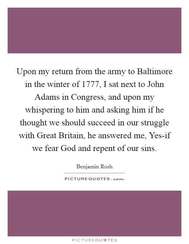 Upon my return from the army to Baltimore in the winter of 1777, I sat next to John Adams in Congress, and upon my whispering to him and asking him if he thought we should succeed in our struggle with Great Britain, he answered me, Yes-if we fear God and repent of our sins Picture Quote #1