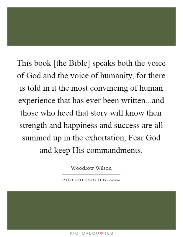 This book [the Bible] speaks both the voice of God and the voice of humanity, for there is told in it the most convincing of human experience that has ever been written...and those who heed that story will know their strength and happiness and success are all summed up in the exhortation, Fear God and keep His commandments Picture Quote #1