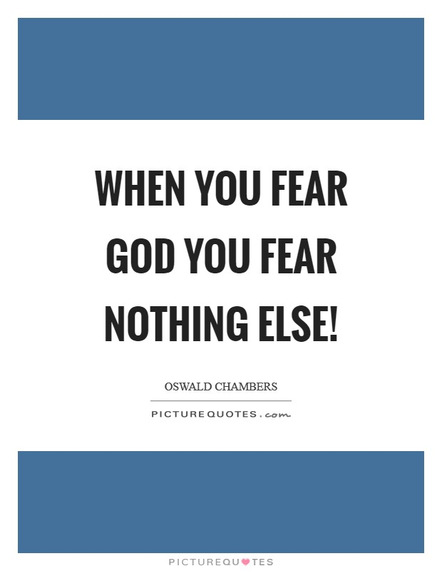 When you fear God you fear nothing else! Picture Quote #1