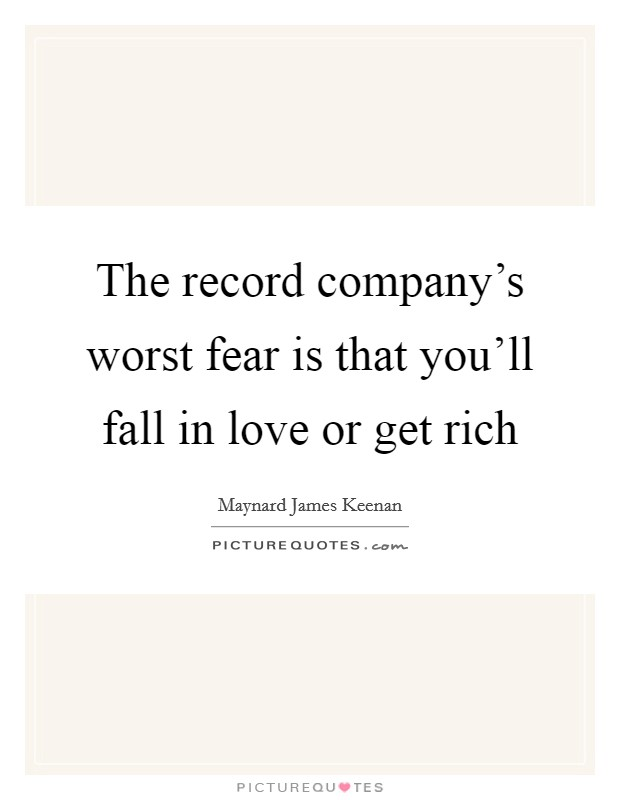 The record company's worst fear is that you'll fall in love or get rich Picture Quote #1