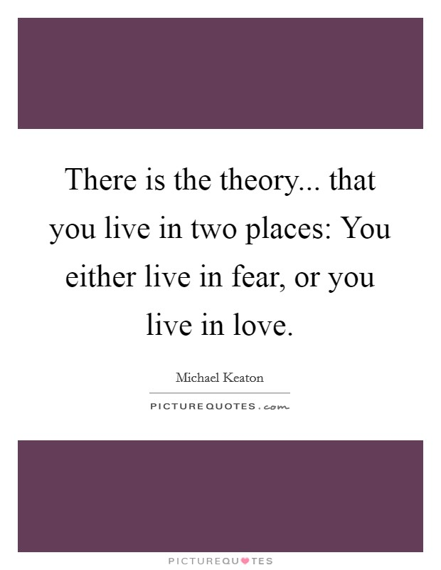 There is the theory... that you live in two places: You either live in fear, or you live in love Picture Quote #1