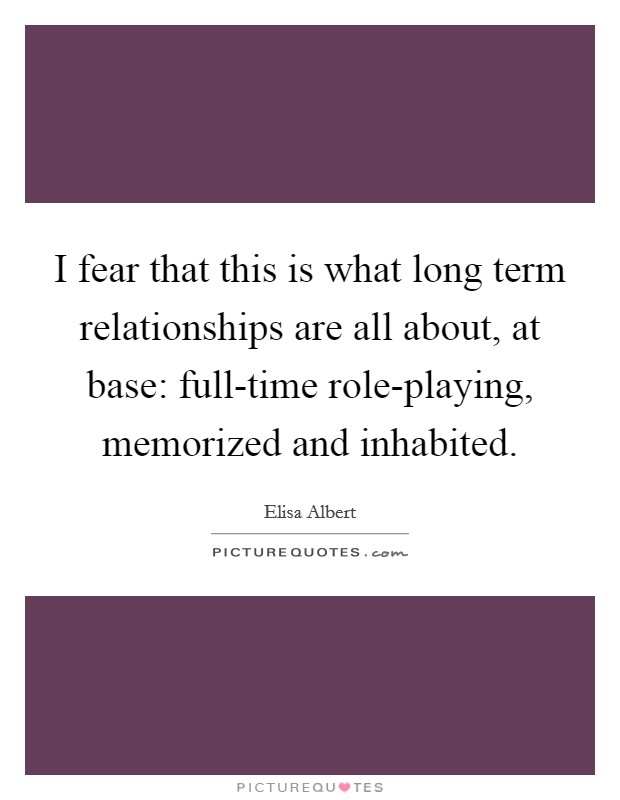 I fear that this is what long term relationships are all about, at base: full-time role-playing, memorized and inhabited Picture Quote #1