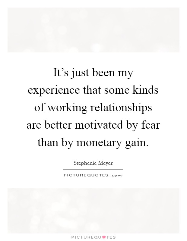 It's just been my experience that some kinds of working relationships are better motivated by fear than by monetary gain Picture Quote #1