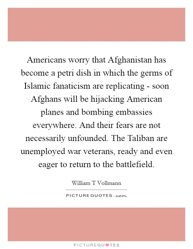 Americans worry that Afghanistan has become a petri dish in which the germs of Islamic fanaticism are replicating - soon Afghans will be hijacking American planes and bombing embassies everywhere. And their fears are not necessarily unfounded. The Taliban are unemployed war veterans, ready and even eager to return to the battlefield Picture Quote #1