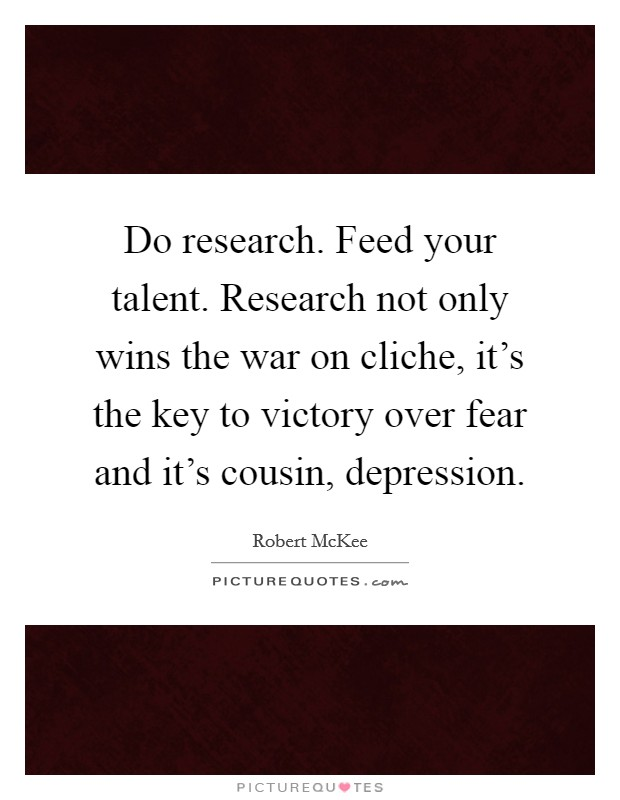 Do research. Feed your talent. Research not only wins the war on cliche, it's the key to victory over fear and it's cousin, depression Picture Quote #1
