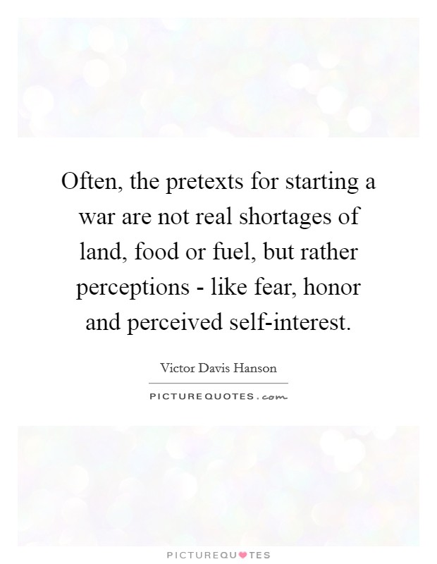 Often, the pretexts for starting a war are not real shortages of land, food or fuel, but rather perceptions - like fear, honor and perceived self-interest Picture Quote #1