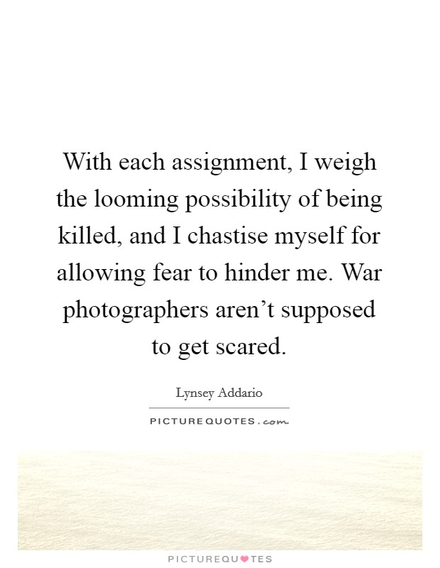 With each assignment, I weigh the looming possibility of being killed, and I chastise myself for allowing fear to hinder me. War photographers aren't supposed to get scared Picture Quote #1