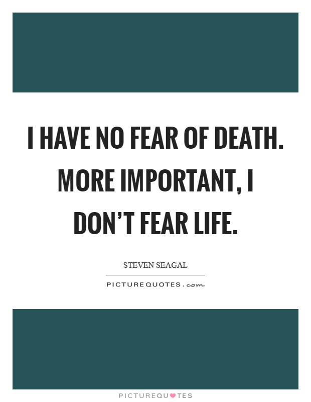 I have no fear of death. More important, I don't fear life Picture Quote #1