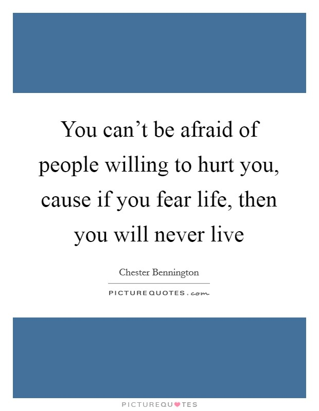 You can't be afraid of people willing to hurt you, cause if you fear life, then you will never live Picture Quote #1