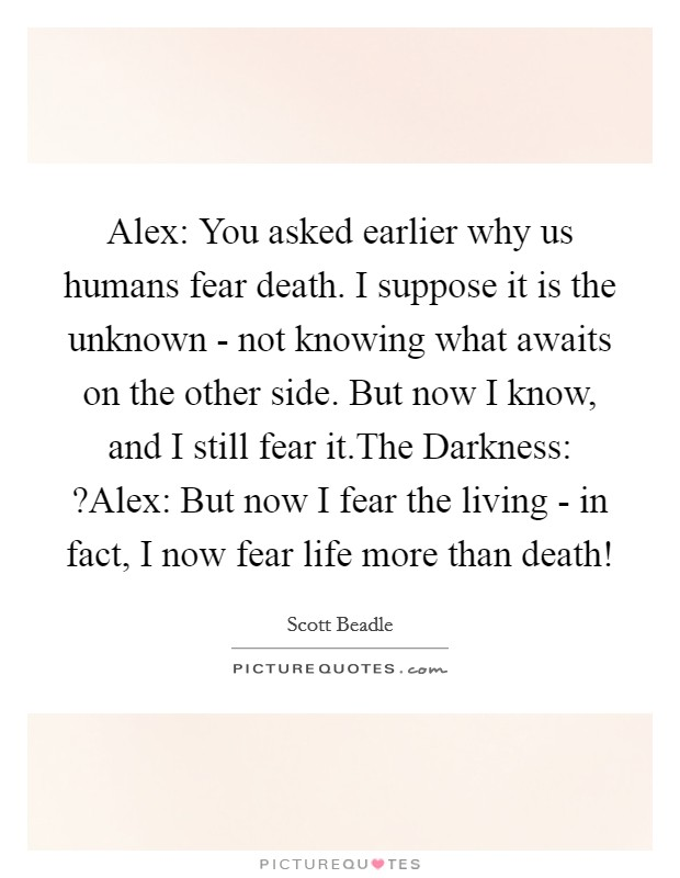 Alex: You asked earlier why us humans fear death. I suppose it is the unknown - not knowing what awaits on the other side. But now I know, and I still fear it.The Darkness: ?Alex: But now I fear the living - in fact, I now fear life more than death! Picture Quote #1