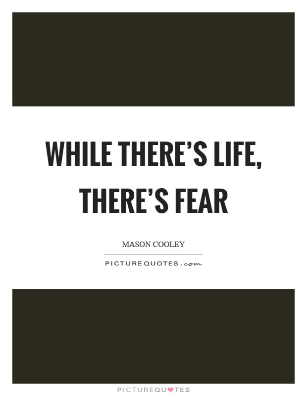 While there's life, there's fear Picture Quote #1