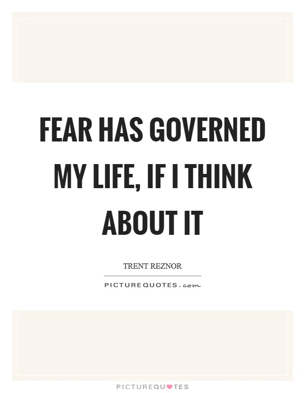 Fear has governed my life, if I think about it Picture Quote #1