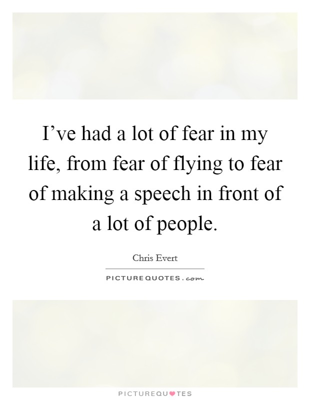 I've had a lot of fear in my life, from fear of flying to fear of making a speech in front of a lot of people. Picture Quote #1