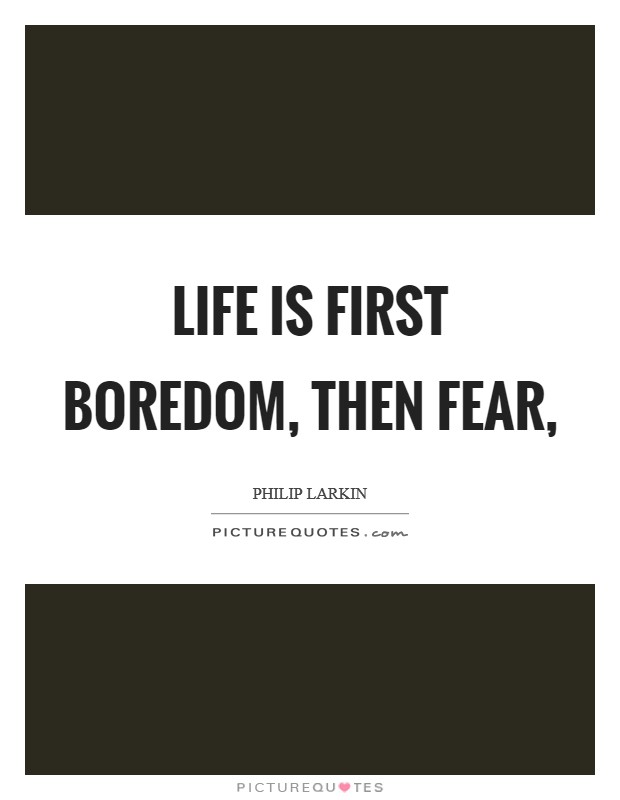 Life is first boredom, then fear, Picture Quote #1