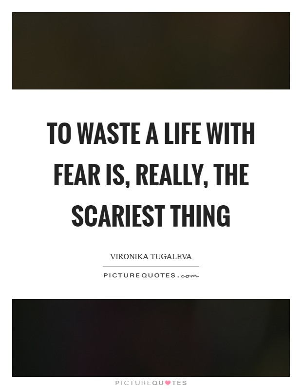 To waste a life with fear is, really, the scariest thing Picture Quote #1