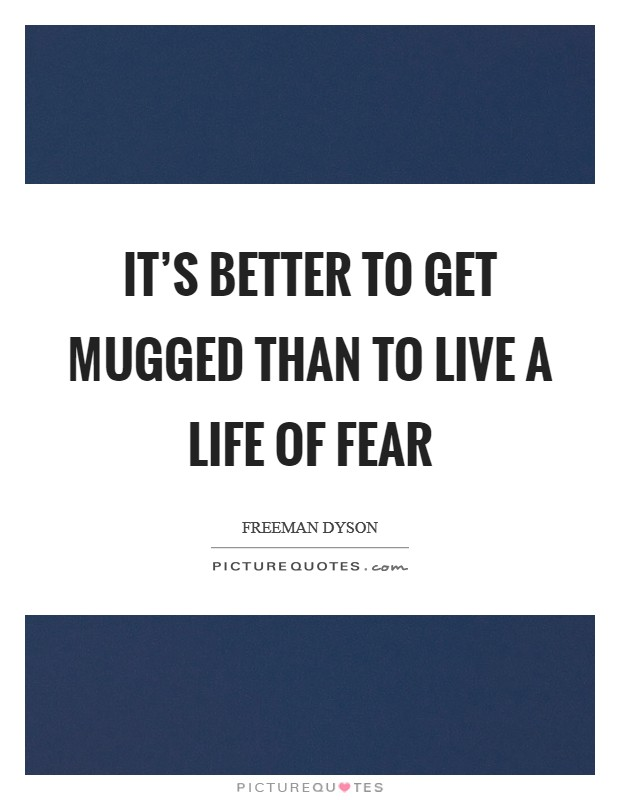 It's better to get mugged than to live a life of fear Picture Quote #1